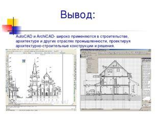 Вывод: AutoCAD и ArchiCAD- широко применяются в строительстве, архитектуре и