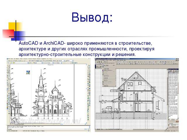 Вывод: AutoCAD и ArchiCAD- широко применяются в строительстве, архитектуре и...