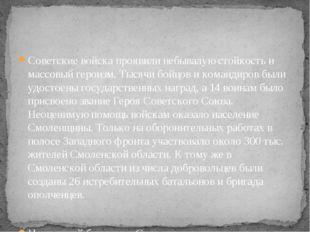 Советские войска проявили небывалую стойкость и массовый героизм. Тысячи бойц