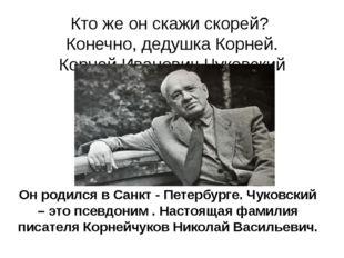 Кто же он скажи скорей? Конечно, дедушка Корней. Корней Иванович Чуковский .