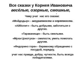 Все сказки у Корнея Ивановича весёлые, озорные, смешные, поучительные.\ Чему