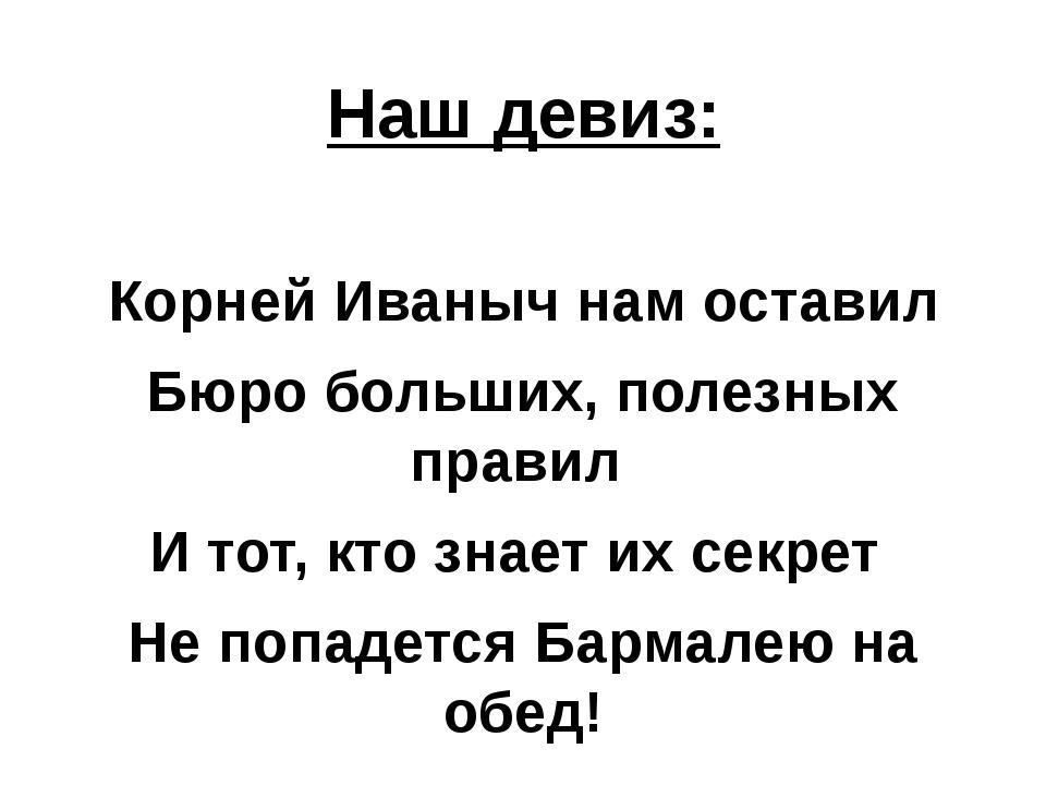 . Наш девиз: Корней Иваныч нам оставил Бюро больших, полезных правил И тот,...