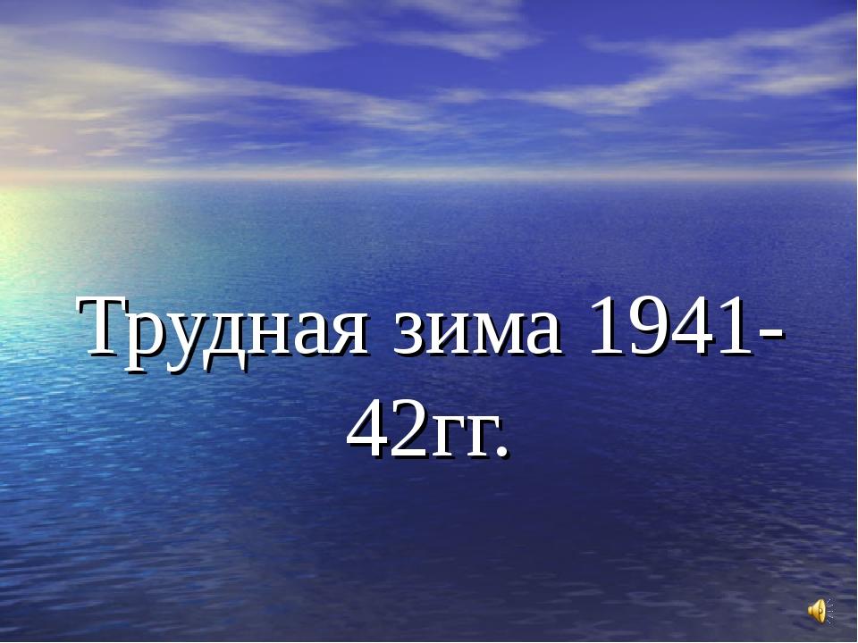 Трудная зима 1941- 42гг.