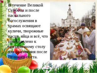 В течение Великой Субботы и после пасхального богослужения в храмах освящают