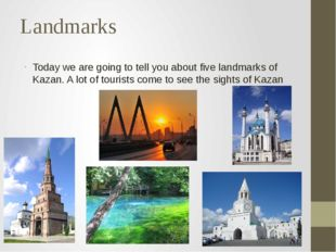 Landmarks Today we are going to tell you about five landmarks of Kazan. A lot