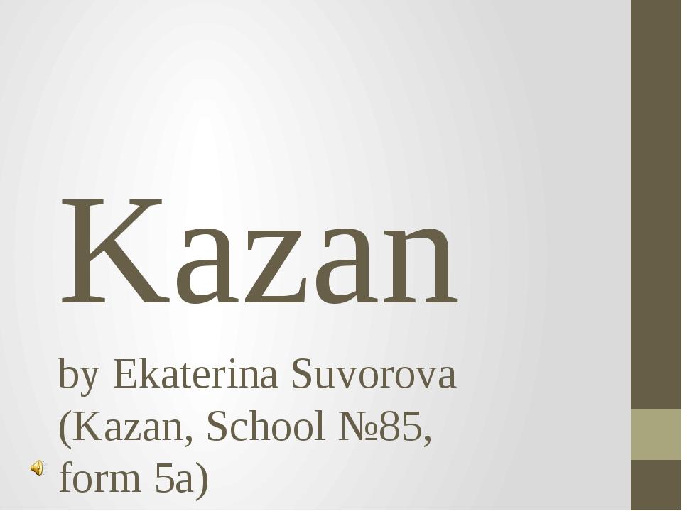 Kazan by Ekaterina Suvorova (Kazan, School №85, form 5a)