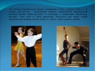 Это песенно-танцевальная форма, возникшая в США в начале 1950-х гг. В основе