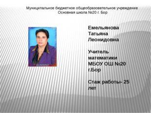 Емельянова Татьяна Леонидовна Учитель математики МБОУ ОШ №20 г.Бор Стаж работ