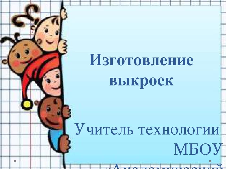 Изготовление выкроек Учитель технологии МБОУ «Академический лицей» г. Томска...