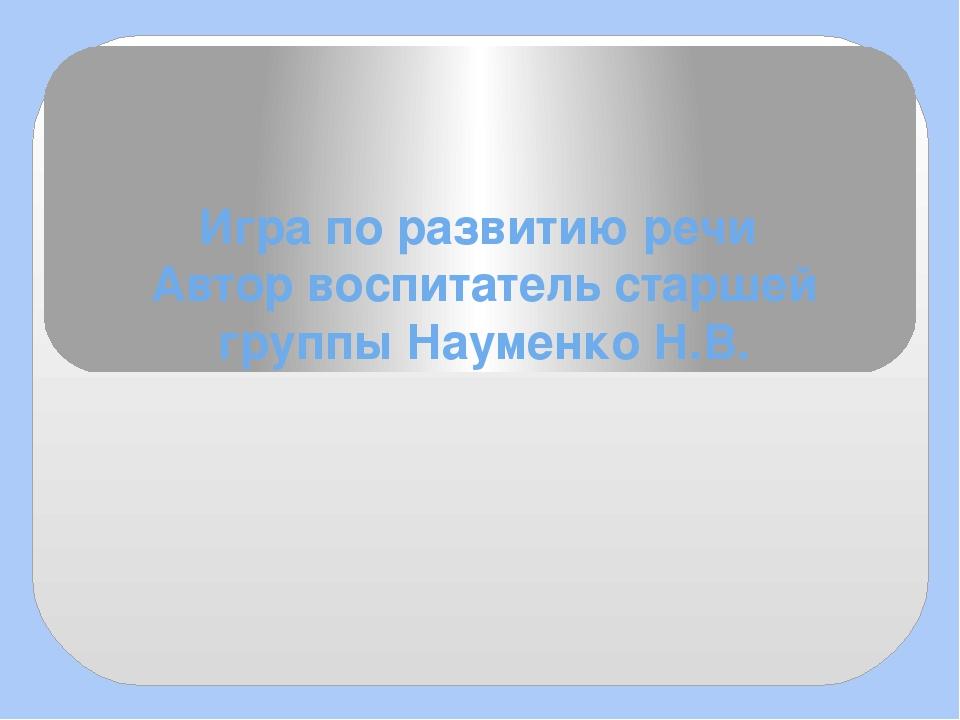 Игра по развитию речи Автор воспитатель старшей группы Науменко Н.В.