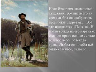 Иван Иванович знаменитый художник. Больше всего на свете любил он изображать