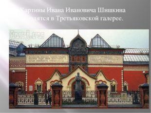 Картины Ивана Ивановича Шишкина находятся в Третьяковской галерее.
