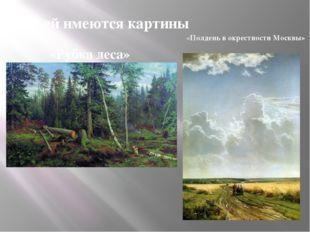 В ней имеются картины «Рубка леса» «Полдень в окрестности Москвы»
