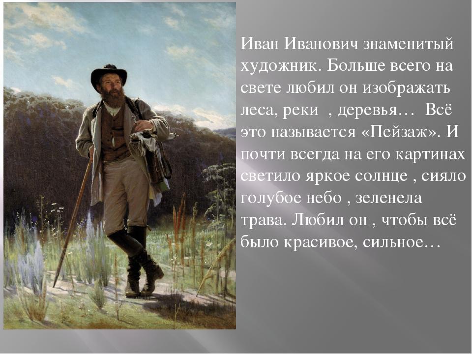 Иван Иванович знаменитый художник. Больше всего на свете любил он изображать...