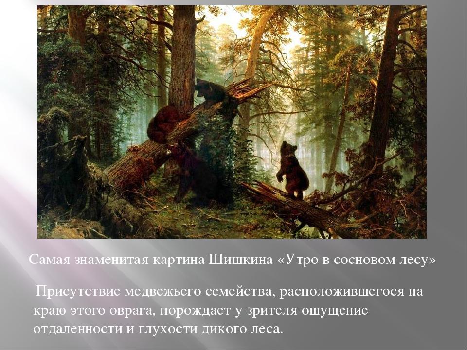 Самая знаменитая картина Шишкина «Утро в сосновом лесу» Присутствие медвежье...