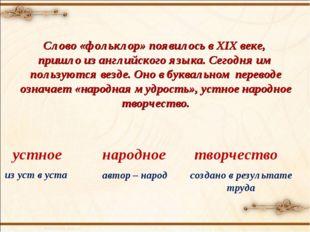 Слово «фольклор» появилось в XIX веке, пришло из английского языка. Сегодня и