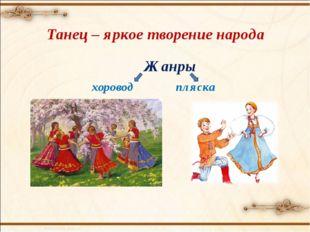 Танец – яркое творение народа Жанры  хоровод пляска