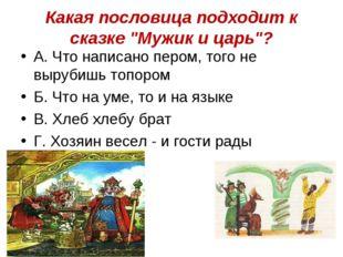 """Какая пословица подходит к сказке """"Мужик и царь""""? А. Что написано пером, того"""