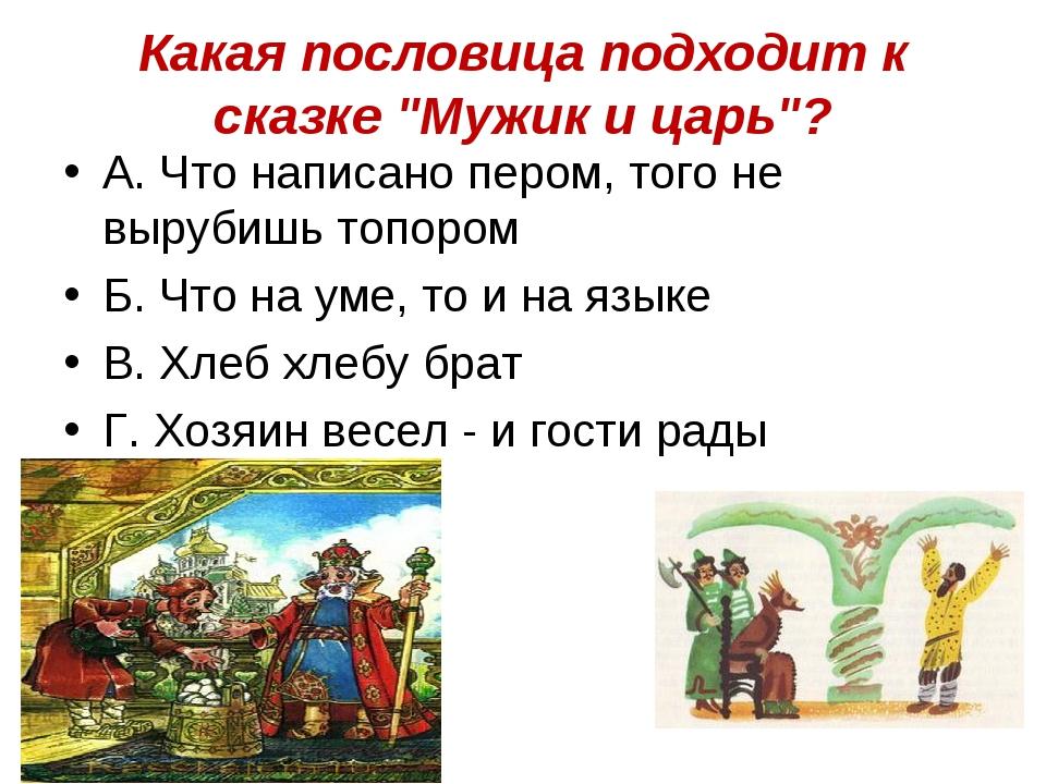 """Какая пословица подходит к сказке """"Мужик и царь""""? А. Что написано пером, того..."""