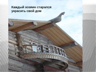 Каждый хозяин старался украсить свой дом Каждый хозяин старался украсить свой