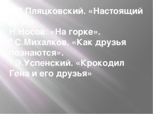 * М.Пляцковский. «Настоящий друг» Н.Носов. «На горке». * С.Михалков. «Как дру
