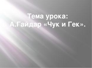 Тема урока: А.Гайдар «Чук и Гек».