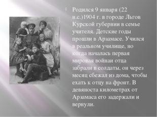 Родился 9 января (22 н.с.)1904 г. в городе Льгов Курской губернии в семье уч