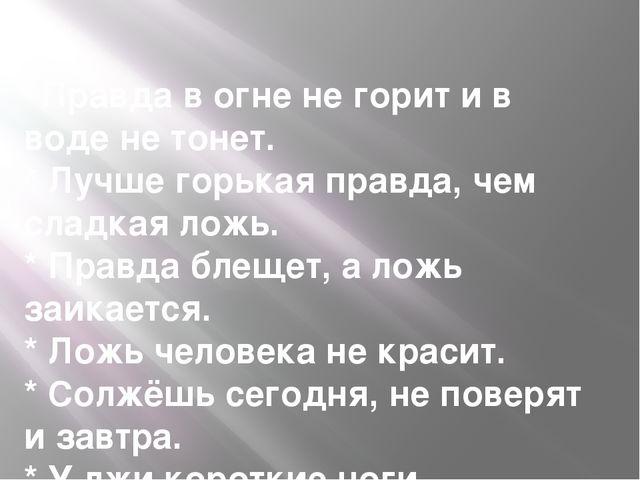 * Правда в огне не горит и в воде не тонет. * Лучше горькая правда, чем сладк...