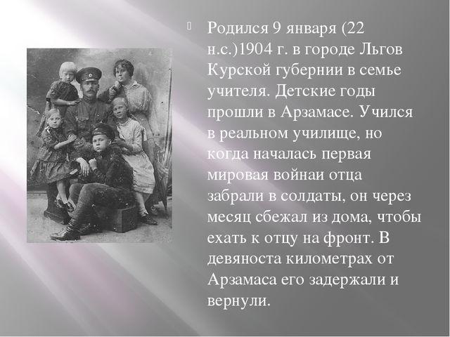 Родился 9 января (22 н.с.)1904 г. в городе Льгов Курской губернии в семье уч...