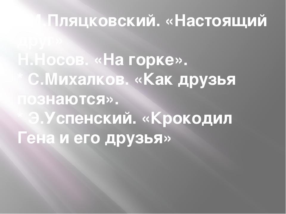* М.Пляцковский. «Настоящий друг» Н.Носов. «На горке». * С.Михалков. «Как дру...