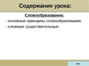 Содержание урока: Словообразование: - основные принципы словообразования, - с