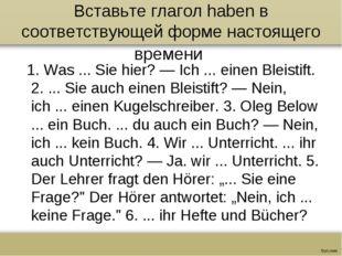 Вставьте глагол haben в соответствующей форме настоящего времени 1. Was ... S