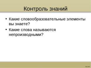 Контроль знаний Какие словообразовательные элементы вы знаете? Какие слова на