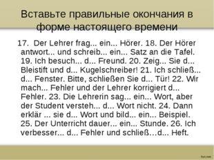 Вставьте правильные окончания в форме настоящего времени 17. Der Lehrer frag.