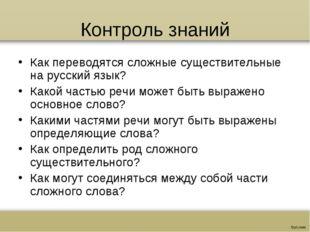 Контроль знаний Как переводятся сложные существительные на русский язык? Како