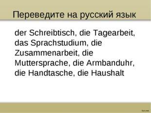 Переведите на русский язык der Schreibtisch, die Tagearbeit, das Sprachstudiu