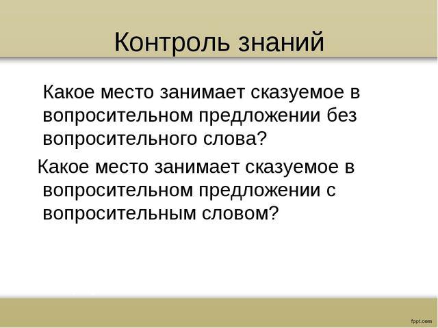 Контроль знаний Какое место занимает сказуемое в вопросительном предложении б...