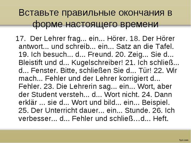 Вставьте правильные окончания в форме настоящего времени 17. Der Lehrer frag....