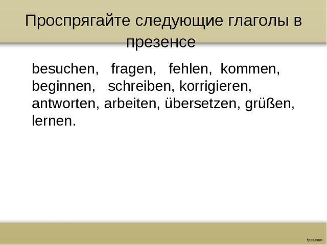 Проспрягайте следующие глаголы в презенсе besuchen, fragen, fehlen, kommen, b...