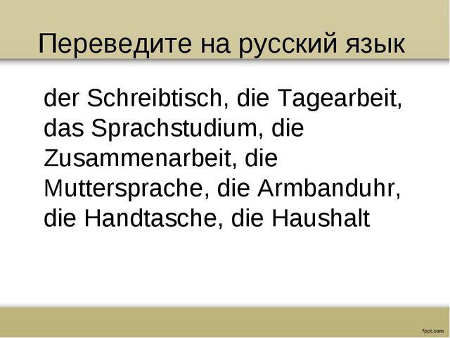 Переведите на русский язык der Schreibtisch, die Tagearbeit, das Sprachstudiu...