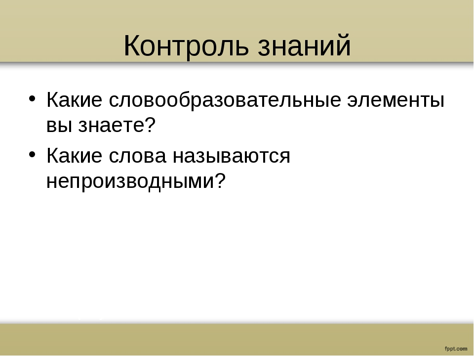 Контроль знаний Какие словообразовательные элементы вы знаете? Какие слова на...