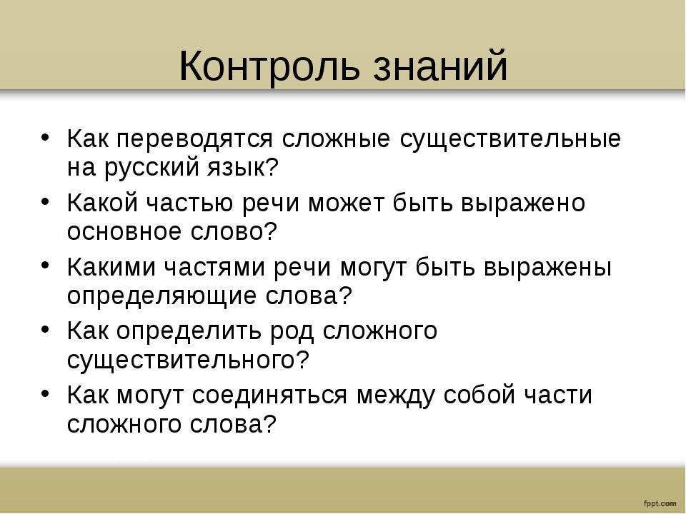 Контроль знаний Как переводятся сложные существительные на русский язык? Како...