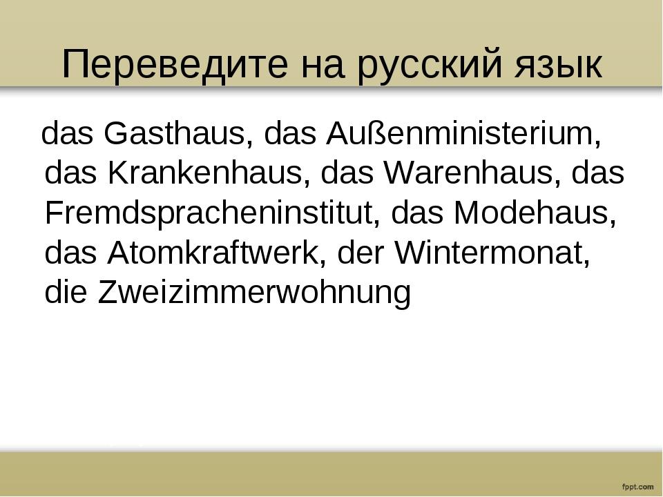 Переведите на русский язык das Gasthaus, das Außenministerium, das Krankenhau...