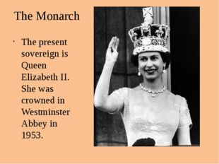 The Monarch The present sovereign is Queen Elizabeth II. She was crowned in W