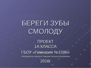 БЕРЕГИ ЗУБЫ СМОЛОДУ ПРОЕКТ 1А КЛАССА ГБОУ «Гимназия №1596» Руководитель проек
