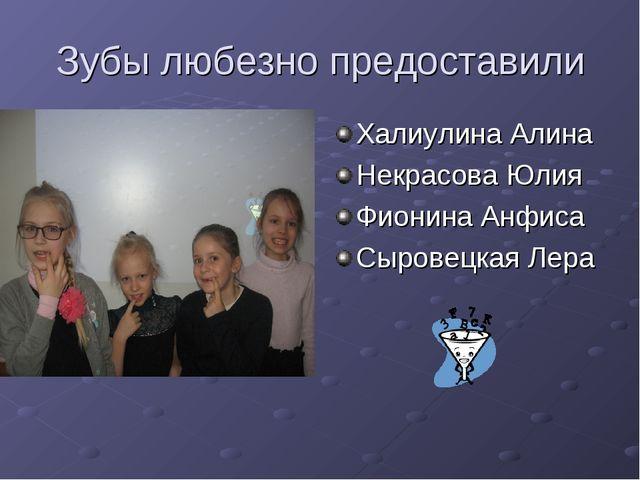 Зубы любезно предоставили Халиулина Алина Некрасова Юлия Фионина Анфиса Сыров...