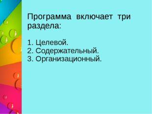 Программа включает три раздела: 1. Целевой. 2. Содержательный. 3. Организацио