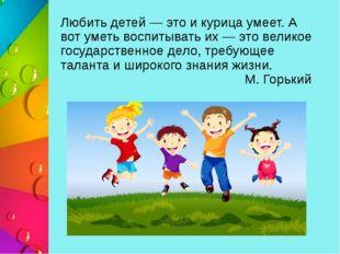 Любить детей — это и курица умеет. А вот уметь воспитывать их — это великое г