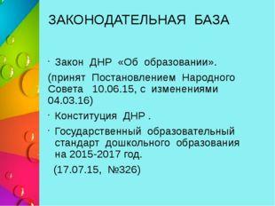 ЗАКОНОДАТЕЛЬНАЯ БАЗА Закон ДНР «Об образовании». (принят Постановлением Народ