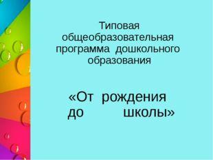 Типовая общеобразовательная программа дошкольного образования «От рождения до